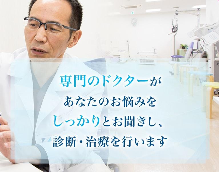 各診療の専門のドクターがあなたのお悩みをしっかりとお聞きし、診断・治療を行います